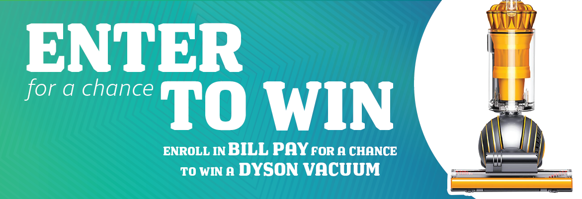 Enter for a chance to win! Enroll in bill pay for a chance to win a dyson vacuum!